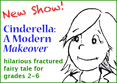 New Show! Cinderella: A Modern Makeover. Hilarious fractured fairy tale for grades 2-6.